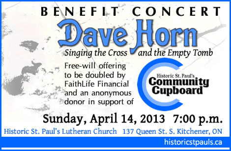Dave Horn Benefit Concert: Sunday, April 14th 2013 at 7 p.m. at Historic St. Paul's Lutheran Church (137 Queen St. S. Kitchener). All proceeds from a free-will offering go to the Community Cupboard.