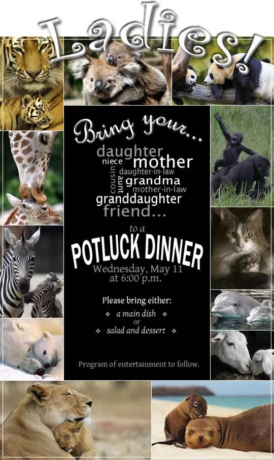 Ladies! Bring your mother . . . daughter . . . grandma . . . aunt . . . niece . . . mother-in-law . . . daughter-in-law . . . granddaughter . . . or friend . . . to a POTLUCK DINNER, Wednesday May 11th at 6 p.m.  Please bring either a main dish OR salad and dessert.  Program of entertainment to follow.
