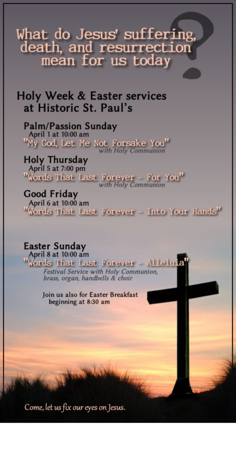 Holy Week and Easter at Historic St. Pauls: Palm/Passion Sunday, April 1 at 10:00 am, with Holy Communion; Holy Thursday, April 5 at 7:00 pm with Holy Communion; Good Friday, April 6 at 10:00 am; Easter Sunday, April 8 at 10:00 am, Festival Service with Holy Communion, brass, organ, choir and handbells.  Join us also for breakfast on Easter morning beginning at 8:30 am.
