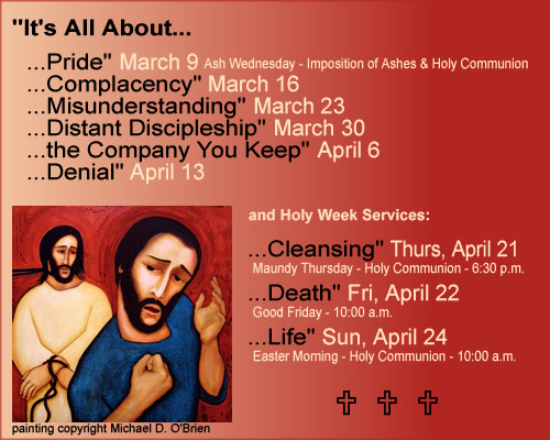 """It's All About... ...Pride"" March 9 Ash Wednesday - Imposition of Ashes & Holy Communion; ...Complacency"" March 16; ...Misunderstanding"" March 23; ...Distant Discipleship"" March 30; ...the Company You Keep"" April 6; ...Denial"" April 13; and Holy Week Services: ...Cleansing"" Thurs, April 21 Maundy Thursday - Holy Communion - 6:30 p.m.; ...Death"" Fri, April 22 Good Friday - 10:00 a.m.; ...Life"" Sun, April 24 Easter Morning - Holy Communion - 10:00 a.m."
