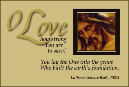O Love, how strong You are to save! You lay the One into the grave Who built the earth's foundation. (LSB 438:3)
