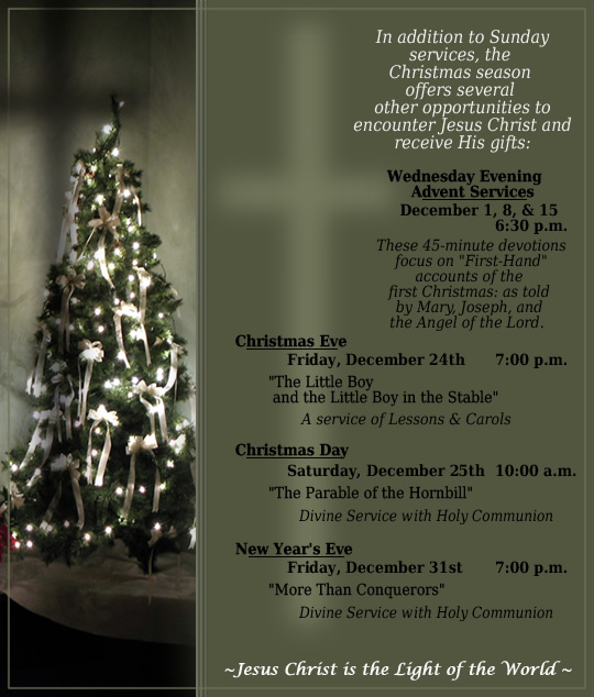 Schedule of Advent and Christmas services. In addition to Sunday services, the  Christmas season  offers several  other opportunities to encounter Jesus Christ and receive His gifts: Wednesday Evening Advent Services, December 1, 8, & 15 at 6:30 p.m. ... Christmas Eve Service December 24th at 7:00 p.m. ... Christmas Day Service December 25th at 10:00 a.m. (Holy Communion) ... New Year's Eve Service December 31st at 7:00 p.m. (Holy Communion).